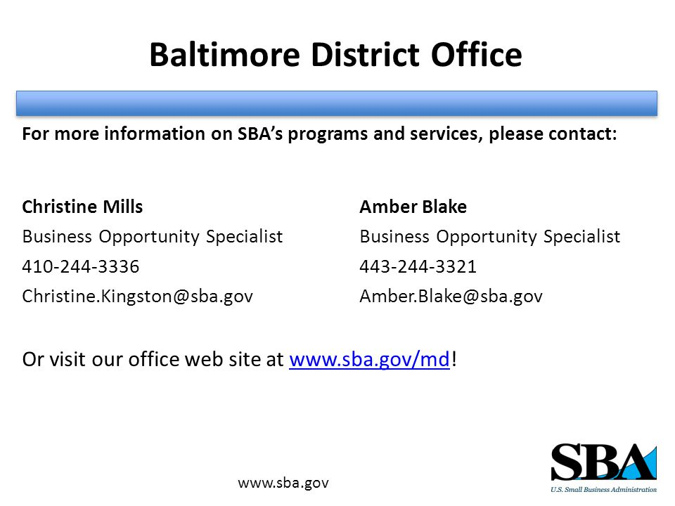 Baltimore District Office For more information on SBA's programs and services, please contact: Christine MillsAmber BlakeBusiness Opportunity Specialist Or visit our office web site at