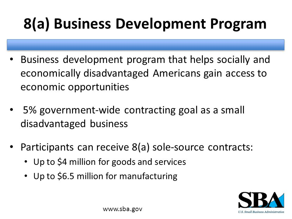 Business development program that helps socially and economically disadvantaged Americans gain access to economic opportunities 5% government-wide contracting goal as a small disadvantaged business Participants can receive 8(a) sole-source contracts: Up to $4 million for goods and services Up to $6.5 million for manufacturing