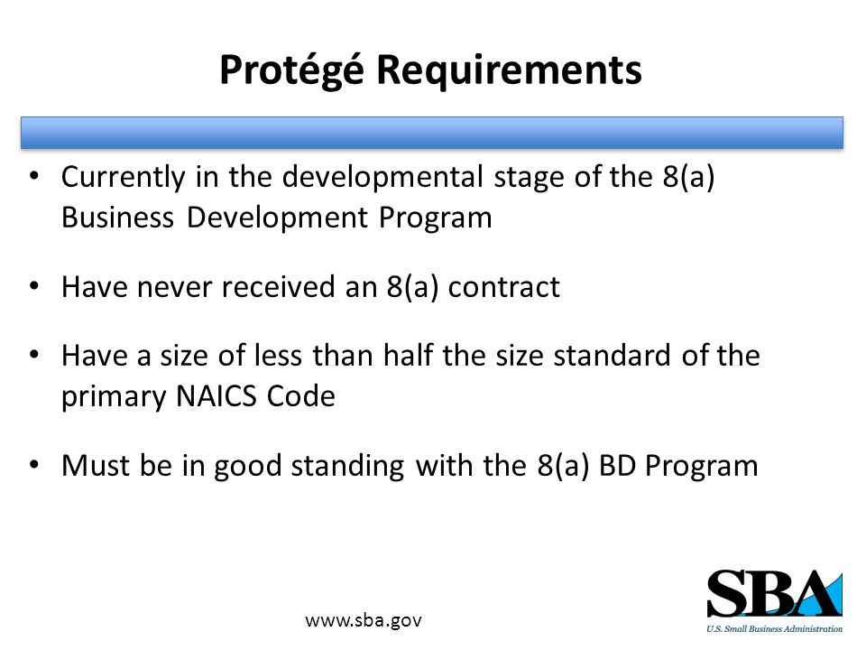 Protégé Requirements Currently in the developmental stage of the 8(a) Business Development Program Have never received an 8(a) contract Have a size of less than half the size standard of the primary NAICS Code Must be in good standing with the 8(a) BD Program