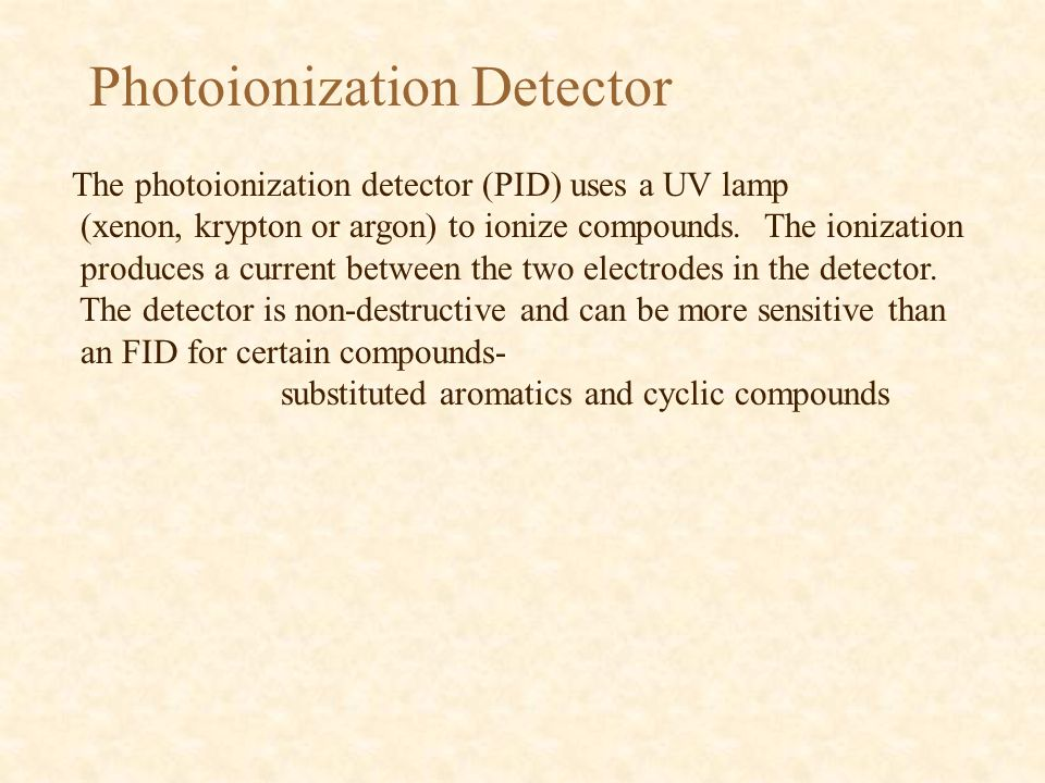 Photoionization Detector The photoionization detector (PID) uses a UV lamp (xenon, krypton or argon) to ionize compounds.