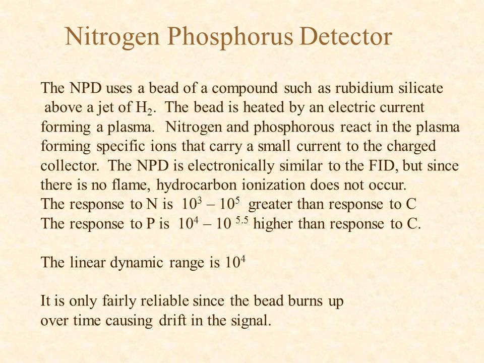 Nitrogen Phosphorus Detector The NPD uses a bead of a compound such as rubidium silicate above a jet of H 2.