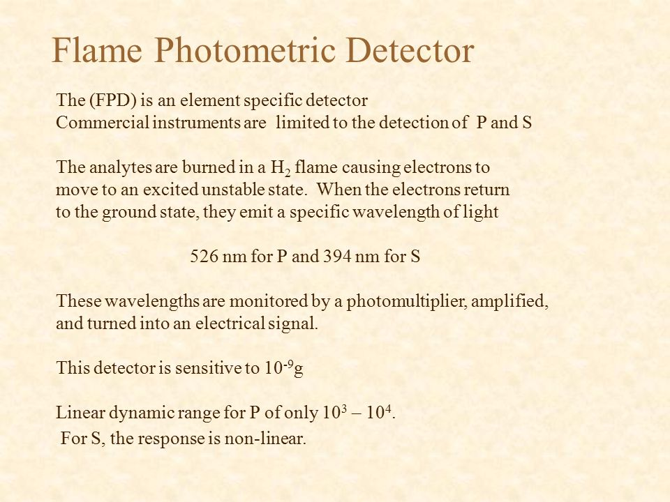 Flame Photometric Detector The (FPD) is an element specific detector Commercial instruments are limited to the detection of P and S The analytes are burned in a H 2 flame causing electrons to move to an excited unstable state.