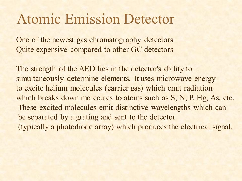 Atomic Emission Detector One of the newest gas chromatography detectors Quite expensive compared to other GC detectors The strength of the AED lies in the detector s ability to simultaneously determine elements.