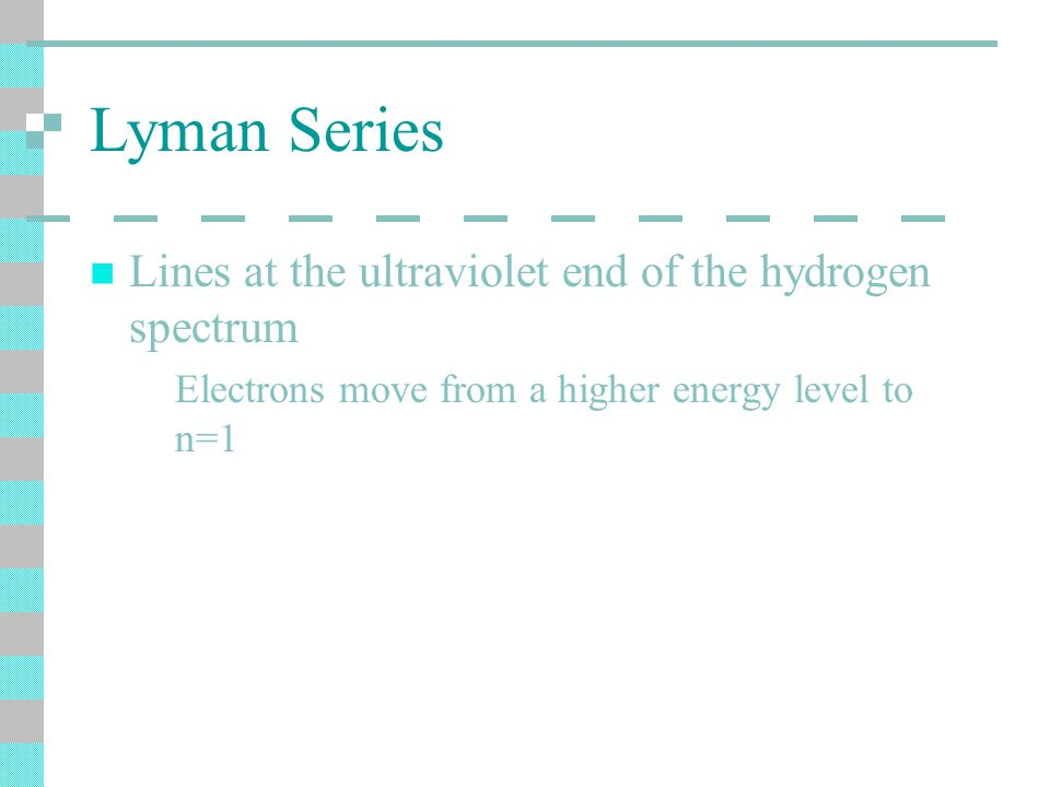 Lyman Series Lines at the ultraviolet end of the hydrogen spectrum Electrons move from a higher energy level to n=1
