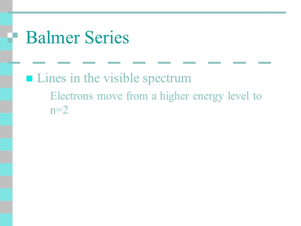 Balmer Series Lines in the visible spectrum Electrons move from a higher energy level to n=2