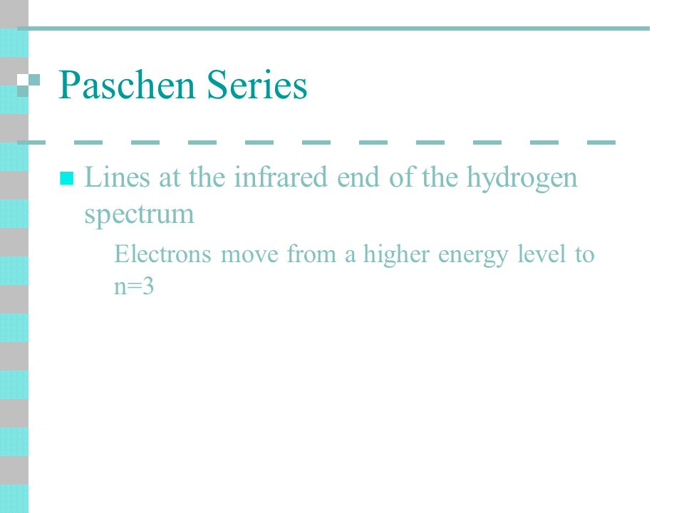 Paschen Series Lines at the infrared end of the hydrogen spectrum Electrons move from a higher energy level to n=3
