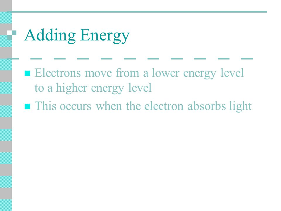Adding Energy Electrons move from a lower energy level to a higher energy level This occurs when the electron absorbs light