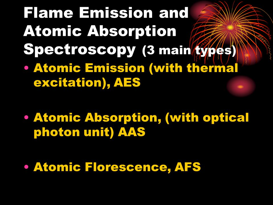 Flame Emission and Atomic Absorption Spectroscopy (3 main types) Atomic Emission (with thermal excitation), AES Atomic Absorption, (with optical photon unit) AAS Atomic Florescence, AFS