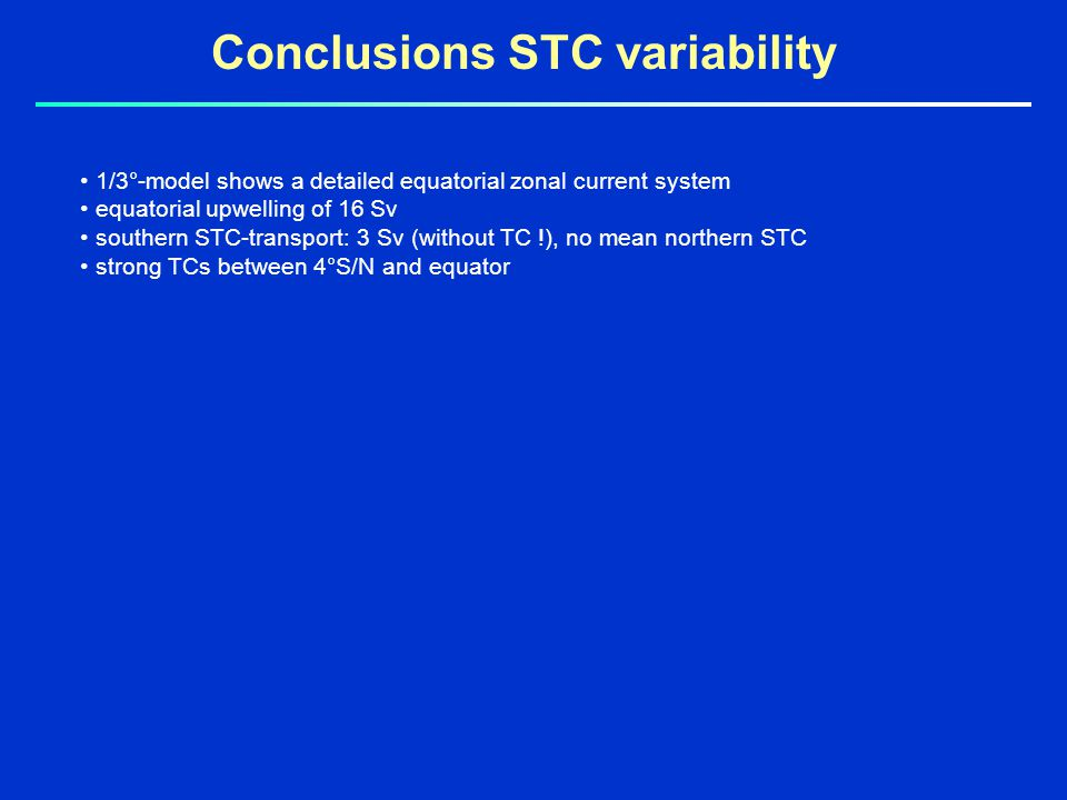 Conclusions STC variability 1/3°-model shows a detailed equatorial zonal current system equatorial upwelling of 16 Sv southern STC-transport: 3 Sv (without TC !), no mean northern STC strong TCs between 4°S/N and equator
