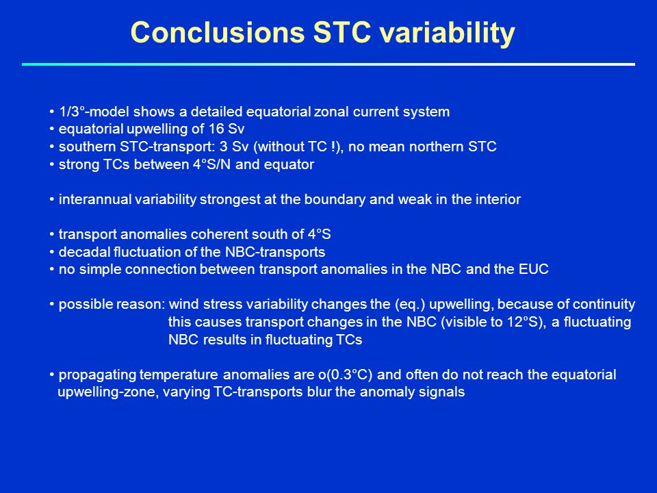 Conclusions STC variability 1/3°-model shows a detailed equatorial zonal current system equatorial upwelling of 16 Sv southern STC-transport: 3 Sv (without TC !), no mean northern STC strong TCs between 4°S/N and equator interannual variability strongest at the boundary and weak in the interior transport anomalies coherent south of 4°S decadal fluctuation of the NBC-transports no simple connection between transport anomalies in the NBC and the EUC possible reason: wind stress variability changes the (eq.) upwelling, because of continuity this causes transport changes in the NBC (visible to 12°S), a fluctuating NBC results in fluctuating TCs propagating temperature anomalies are o(0.3°C) and often do not reach the equatorial upwelling-zone, varying TC-transports blur the anomaly signals