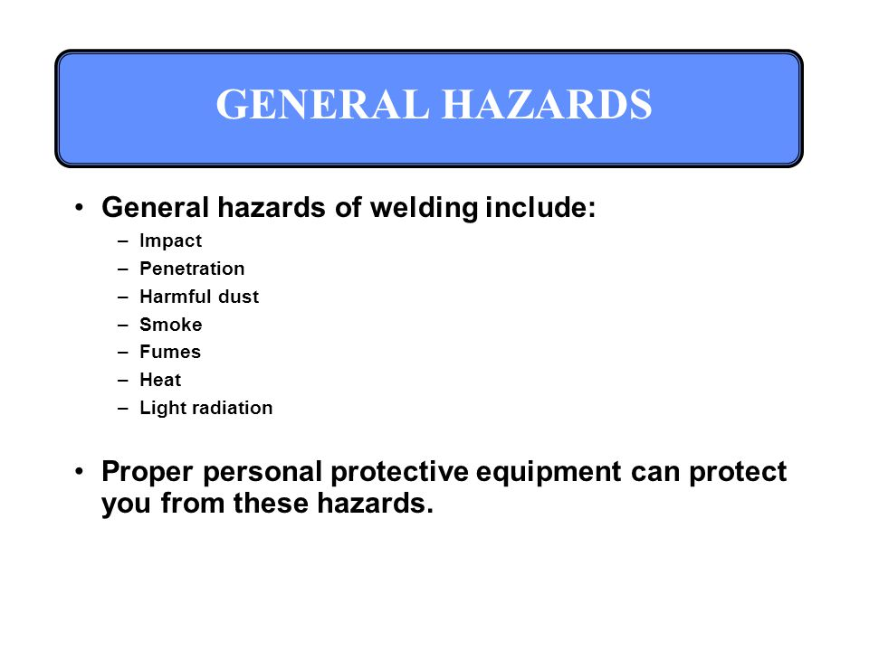 GENERAL HAZARDS General hazards of welding include: –Impact –Penetration –Harmful dust –Smoke –Fumes –Heat –Light radiation Proper personal protective equipment can protect you from these hazards.