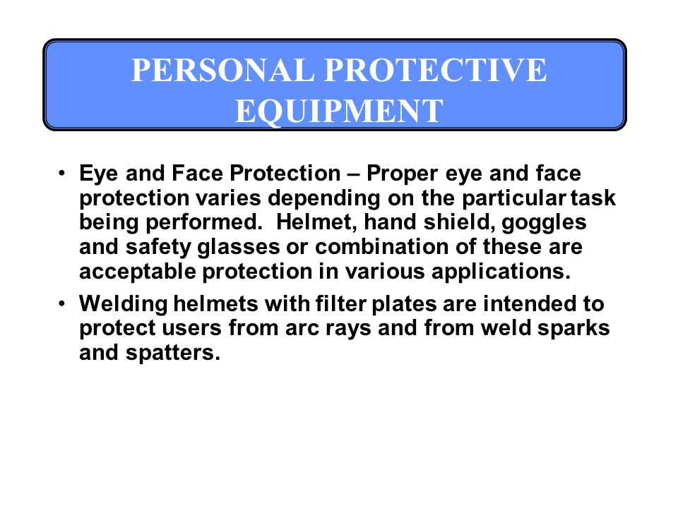 PERSONAL PROTECTIVE EQUIPMENT Eye and Face Protection – Proper eye and face protection varies depending on the particular task being performed.