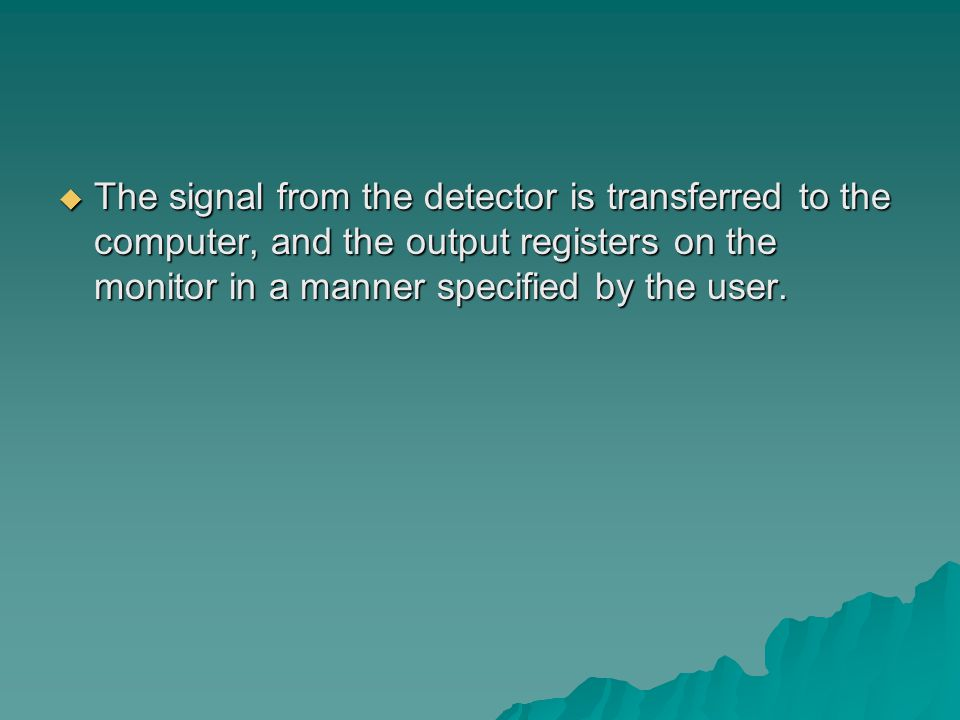  The signal from the detector is transferred to the computer, and the output registers on the monitor in a manner specified by the user.