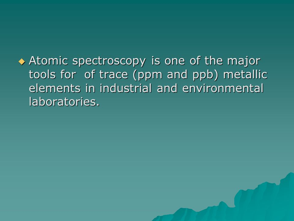  Atomic spectroscopy is one of the major tools for of trace (ppm and ppb) metallic elements in industrial and environmental laboratories.