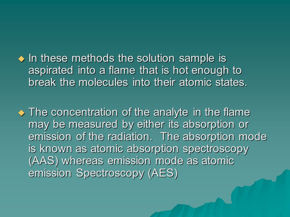  In these methods the solution sample is aspirated into a flame that is hot enough to break the molecules into their atomic states.