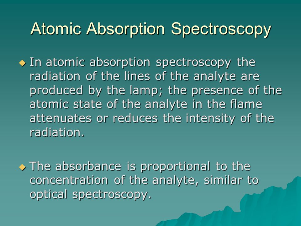 Atomic Absorption Spectroscopy  In atomic absorption spectroscopy the radiation of the lines of the analyte are produced by the lamp; the presence of the atomic state of the analyte in the flame attenuates or reduces the intensity of the radiation.