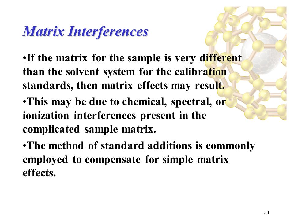 34 Matrix Interferences If the matrix for the sample is very different than the solvent system for the calibration standards, then matrix effects may result.