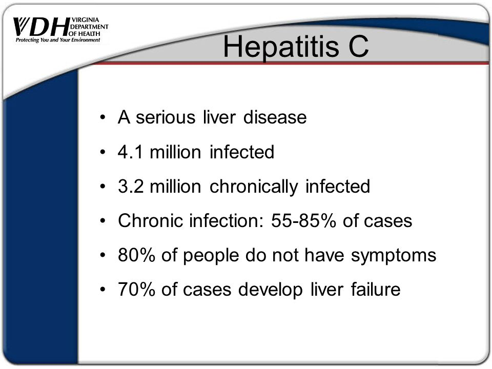 Hepatitis C A serious liver disease 4.1 million infected 3.2 million chronically infected Chronic infection: 55-85% of cases 80% of people do not have symptoms 70% of cases develop liver failure