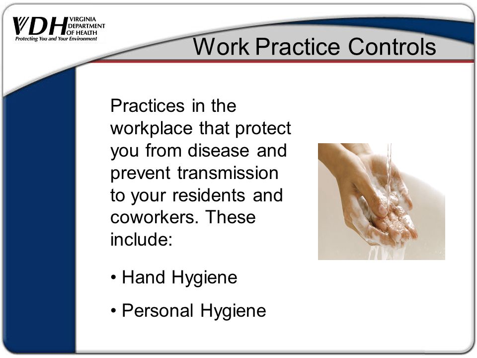 Work Practice Controls Practices in the workplace that protect you from disease and prevent transmission to your residents and coworkers.