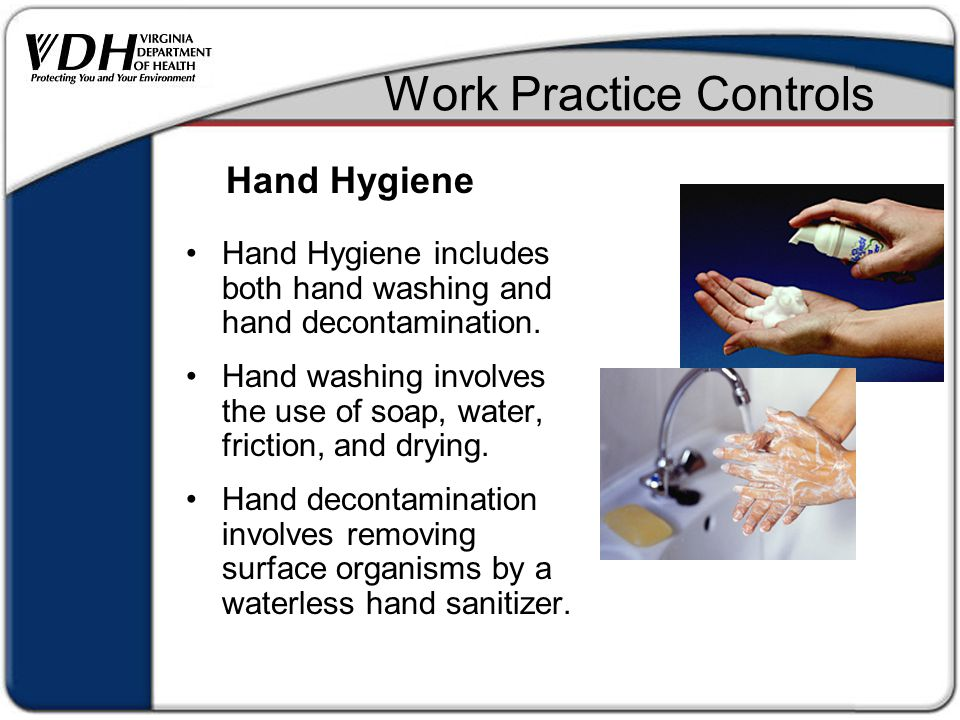 Work Practice Controls Hand Hygiene includes both hand washing and hand decontamination.