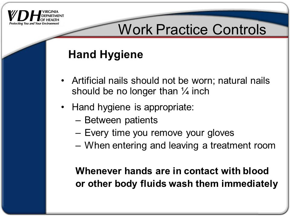 Work Practice Controls Artificial nails should not be worn; natural nails should be no longer than ¼ inch Hand hygiene is appropriate: –Between patients –Every time you remove your gloves –When entering and leaving a treatment room Whenever hands are in contact with blood or other body fluids wash them immediately Hand Hygiene