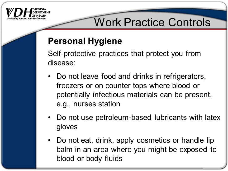 Work Practice Controls Self-protective practices that protect you from disease: Do not leave food and drinks in refrigerators, freezers or on counter tops where blood or potentially infectious materials can be present, e.g., nurses station Do not use petroleum-based lubricants with latex gloves Do not eat, drink, apply cosmetics or handle lip balm in an area where you might be exposed to blood or body fluids Personal Hygiene