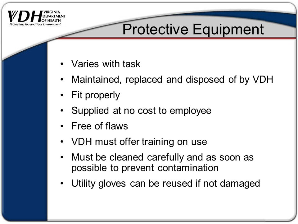 Protective Equipment Varies with task Maintained, replaced and disposed of by VDH Fit properly Supplied at no cost to employee Free of flaws VDH must offer training on use Must be cleaned carefully and as soon as possible to prevent contamination Utility gloves can be reused if not damaged