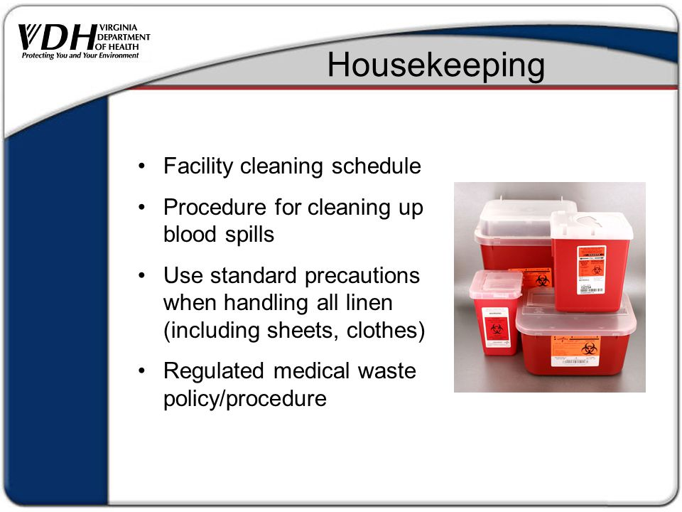 Housekeeping Facility cleaning schedule Procedure for cleaning up blood spills Use standard precautions when handling all linen (including sheets, clothes) Regulated medical waste policy/procedure