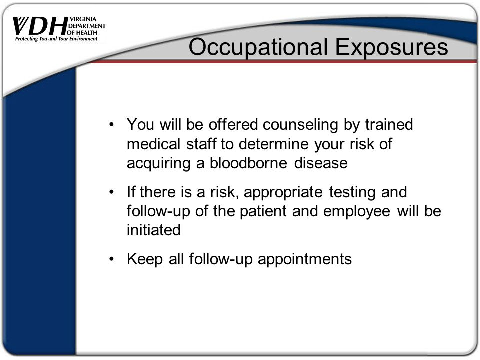 Occupational Exposures You will be offered counseling by trained medical staff to determine your risk of acquiring a bloodborne disease If there is a risk, appropriate testing and follow-up of the patient and employee will be initiated Keep all follow-up appointments