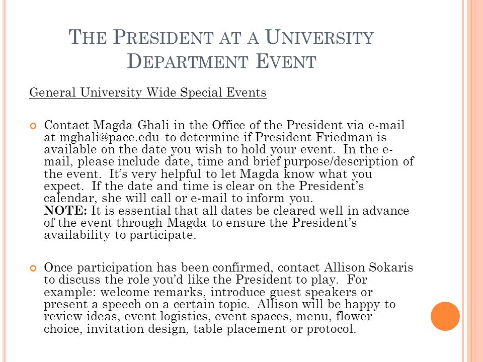 T HE P RESIDENT AT A U NIVERSITY D EPARTMENT E VENT General University Wide Special Events Contact Magda Ghali in the Office of the President via  at to determine if President Friedman is available on the date you wish to hold your event.