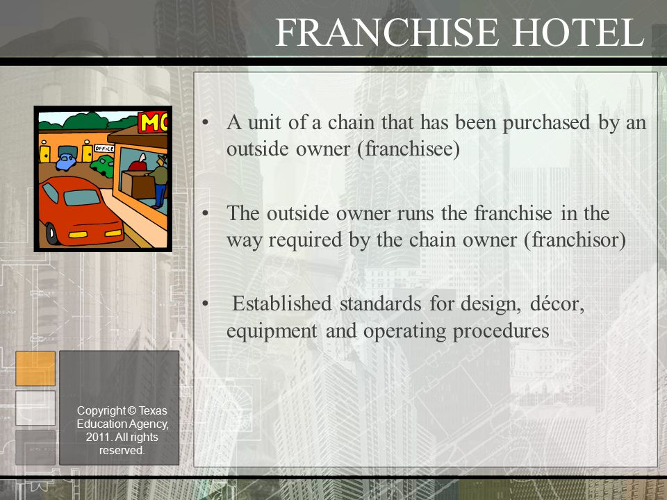 FRANCHISE HOTEL A unit of a chain that has been purchased by an outside owner (franchisee) The outside owner runs the franchise in the way required by the chain owner (franchisor) Established standards for design, décor, equipment and operating procedures Copyright © Texas Education Agency, 2011.