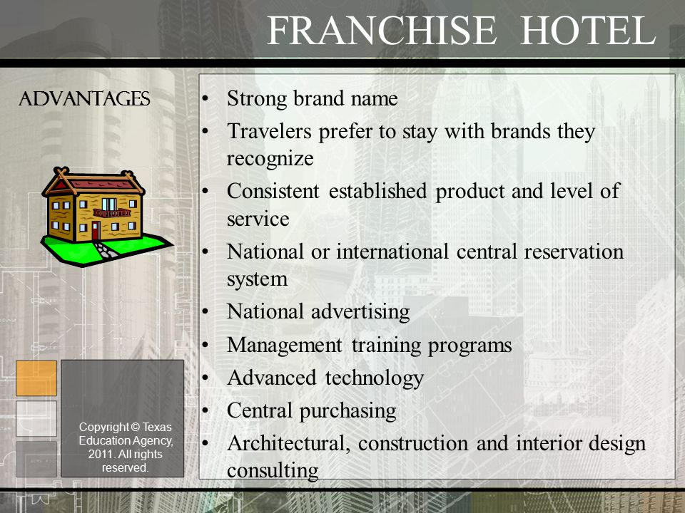 ADVANTAGES Strong brand name Travelers prefer to stay with brands they recognize Consistent established product and level of service National or international central reservation system National advertising Management training programs Advanced technology Central purchasing Architectural, construction and interior design consulting FRANCHISE HOTEL Copyright © Texas Education Agency, 2011.