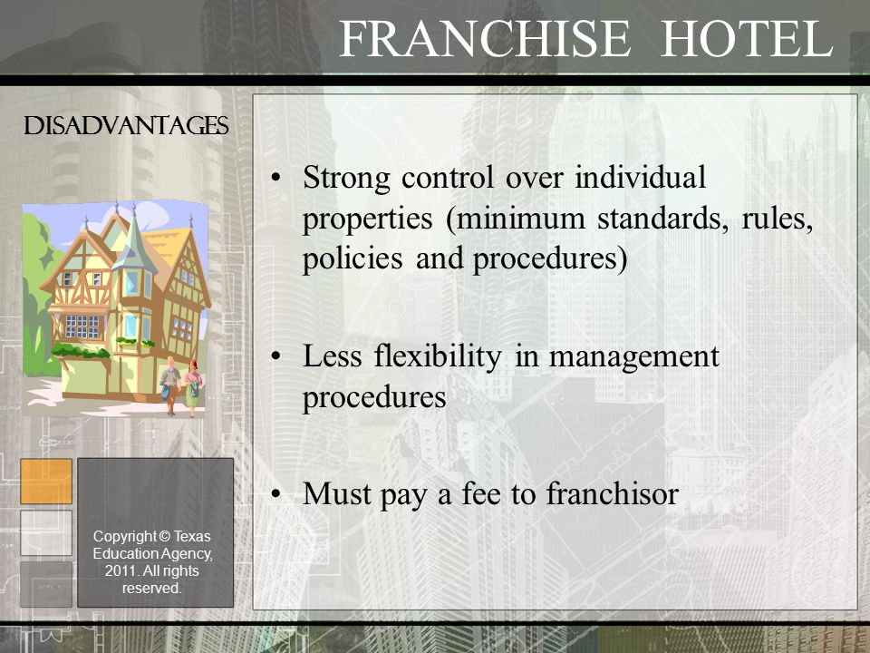 DISADVANTAGES Strong control over individual properties (minimum standards, rules, policies and procedures) Less flexibility in management procedures Must pay a fee to franchisor FRANCHISE HOTEL Copyright © Texas Education Agency, 2011.
