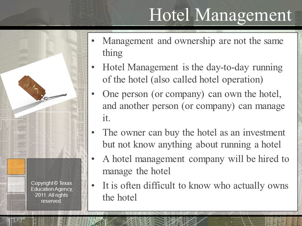 Hotel Management Management and ownership are not the same thing Hotel Management is the day-to-day running of the hotel (also called hotel operation) One person (or company) can own the hotel, and another person (or company) can manage it.