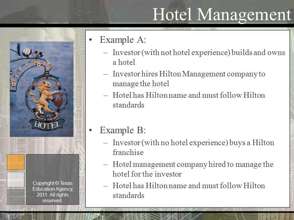 Hotel Management Example A: –Investor (with not hotel experience) builds and owns a hotel –Investor hires Hilton Management company to manage the hotel –Hotel has Hilton name and must follow Hilton standards Example B: –Investor (with no hotel experience) buys a Hilton franchise –Hotel management company hired to manage the hotel for the investor –Hotel has Hilton name and must follow Hilton standards Copyright © Texas Education Agency, 2011.