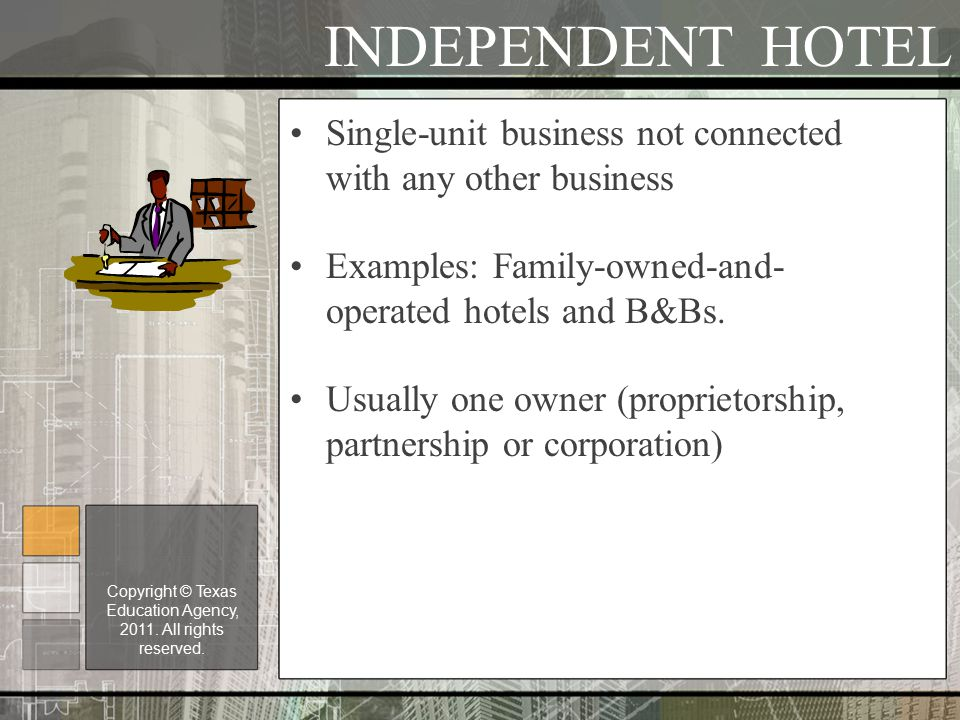INDEPENDENT HOTEL Single-unit business not connected with any other business Examples: Family-owned-and- operated hotels and B&Bs.