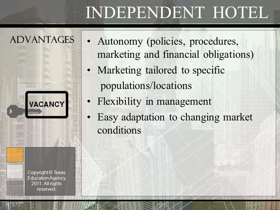 Advantages Autonomy (policies, procedures, marketing and financial obligations) Marketing tailored to specific populations/locations Flexibility in management Easy adaptation to changing market conditions INDEPENDENT HOTEL Copyright © Texas Education Agency, 2011.