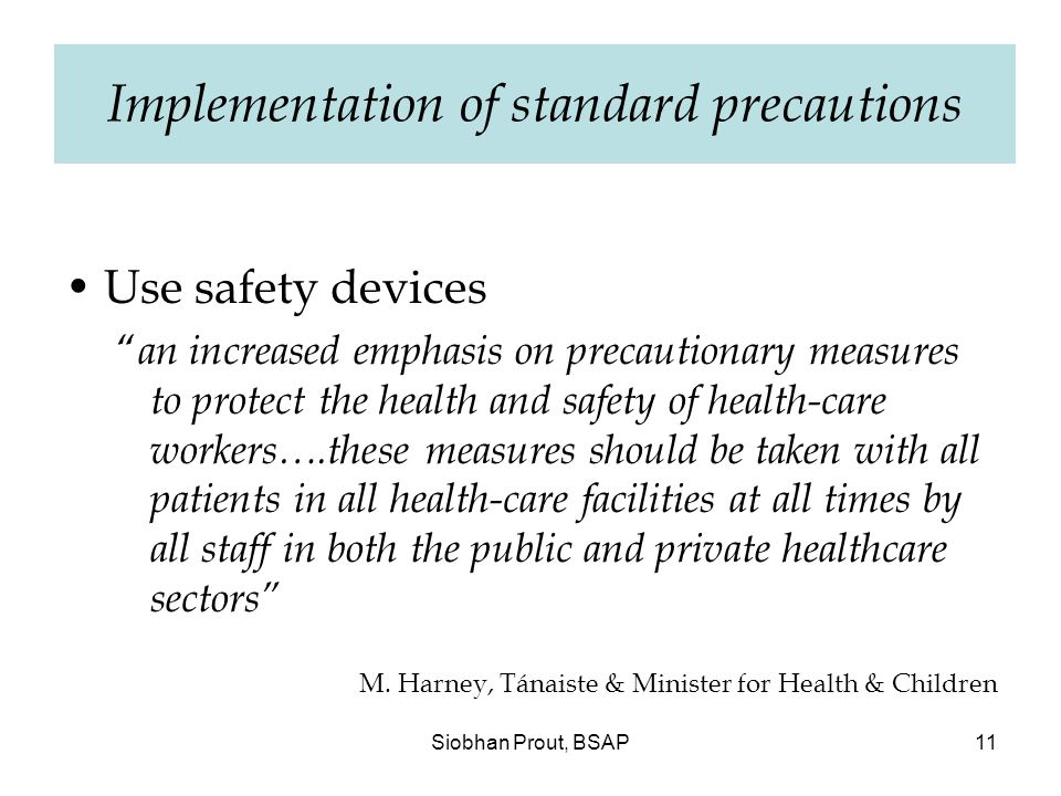 Siobhan Prout, BSAP11 Implementation of standard precautions Use safety devices an increased emphasis on precautionary measures to protect the health and safety of health-care workers….these measures should be taken with all patients in all health-care facilities at all times by all staff in both the public and private healthcare sectors M.