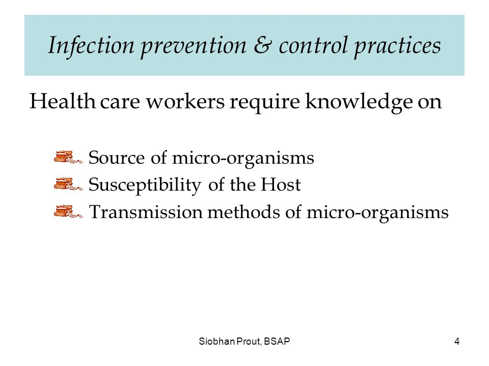 Siobhan Prout, BSAP4 Infection prevention & control practices Health care workers require knowledge on Source of micro-organisms Susceptibility of the Host Transmission methods of micro-organisms