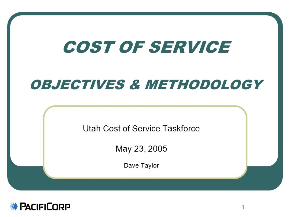 1 COST OF SERVICE OBJECTIVES & METHODOLOGY Utah Cost of Service Taskforce May 23, 2005 Dave Taylor