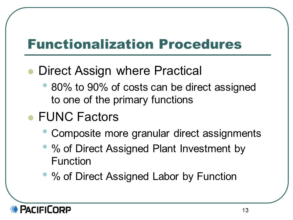13 Functionalization Procedures Direct Assign where Practical 80% to 90% of costs can be direct assigned to one of the primary functions FUNC Factors Composite more granular direct assignments % of Direct Assigned Plant Investment by Function % of Direct Assigned Labor by Function