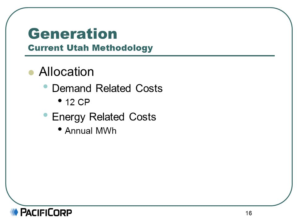 16 Generation Current Utah Methodology Allocation Demand Related Costs 12 CP Energy Related Costs Annual MWh