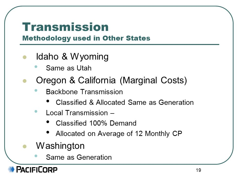 19 Transmission Methodology used in Other States Idaho & Wyoming Same as Utah Oregon & California (Marginal Costs) Backbone Transmission Classified & Allocated Same as Generation Local Transmission – Classified 100% Demand Allocated on Average of 12 Monthly CP Washington Same as Generation
