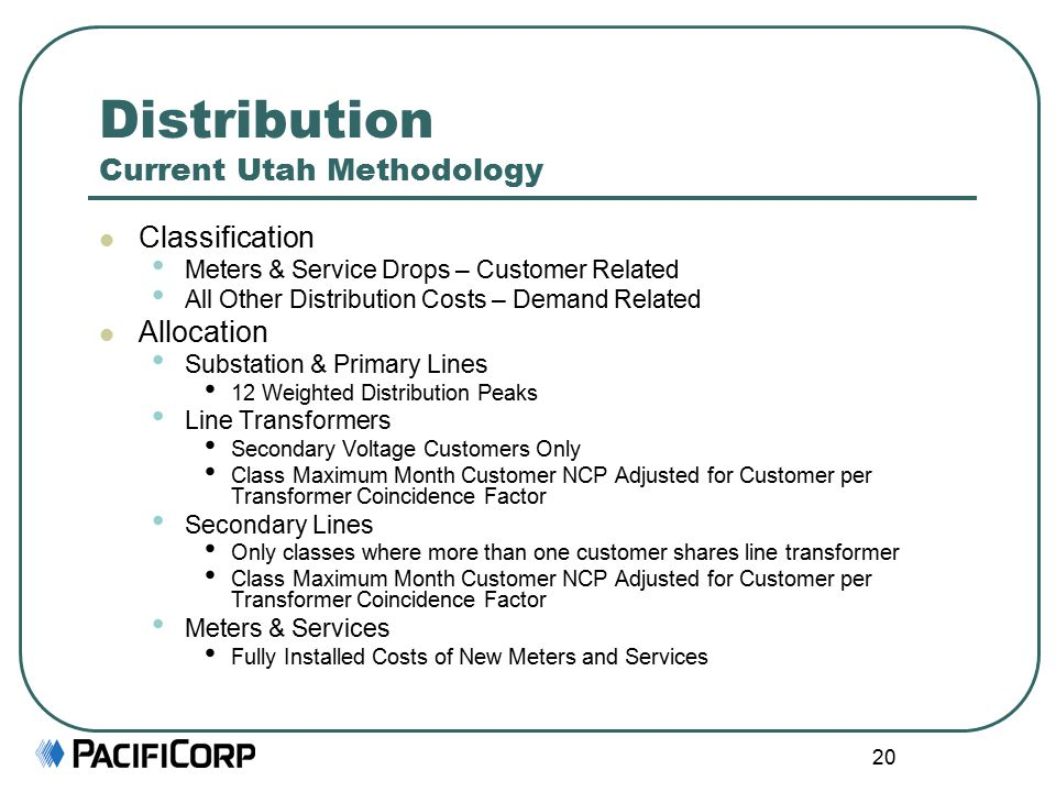 20 Distribution Current Utah Methodology Classification Meters & Service Drops – Customer Related All Other Distribution Costs – Demand Related Allocation Substation & Primary Lines 12 Weighted Distribution Peaks Line Transformers Secondary Voltage Customers Only Class Maximum Month Customer NCP Adjusted for Customer per Transformer Coincidence Factor Secondary Lines Only classes where more than one customer shares line transformer Class Maximum Month Customer NCP Adjusted for Customer per Transformer Coincidence Factor Meters & Services Fully Installed Costs of New Meters and Services