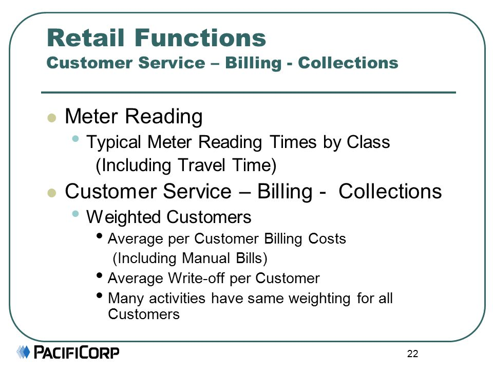22 Retail Functions Customer Service – Billing - Collections Meter Reading Typical Meter Reading Times by Class (Including Travel Time) Customer Service – Billing - Collections Weighted Customers Average per Customer Billing Costs (Including Manual Bills) Average Write-off per Customer Many activities have same weighting for all Customers