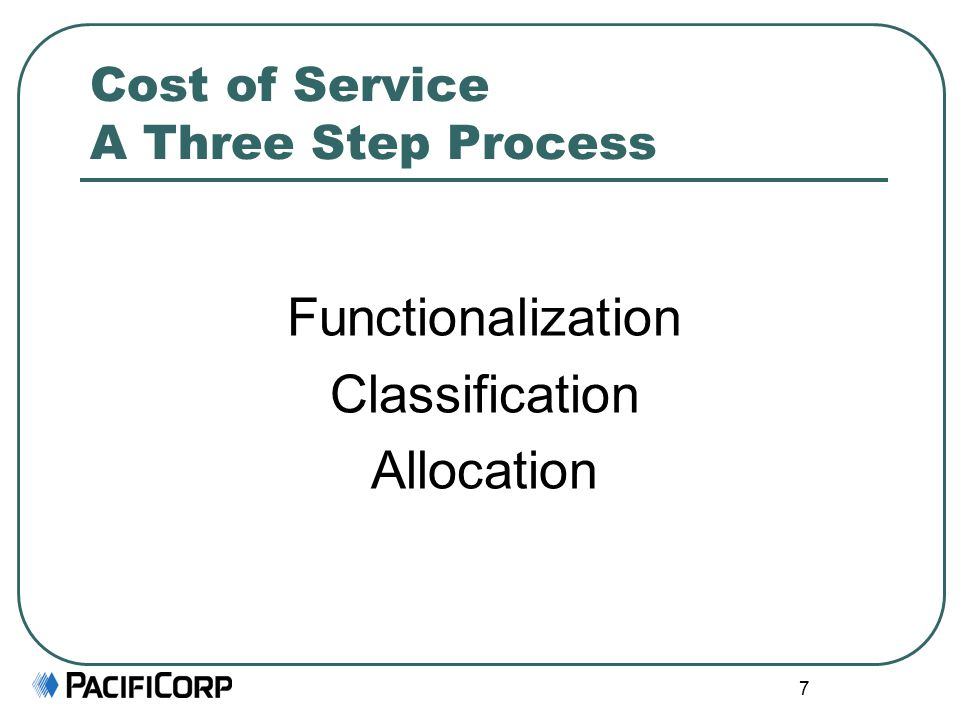 7 Cost of Service A Three Step Process Functionalization Classification Allocation
