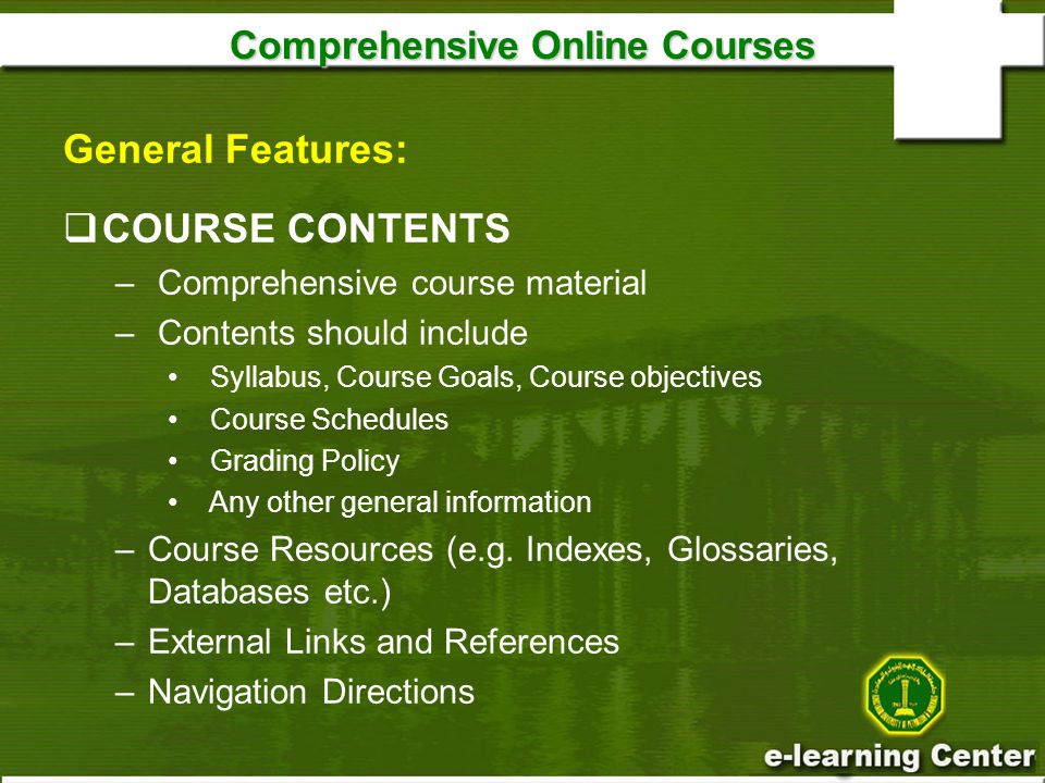 Comprehensive Online Courses General Features:  COURSE CONTENTS – Comprehensive course material – Contents should include Syllabus, Course Goals, Course objectives Course Schedules Grading Policy Any other general information –Course Resources (e.g.