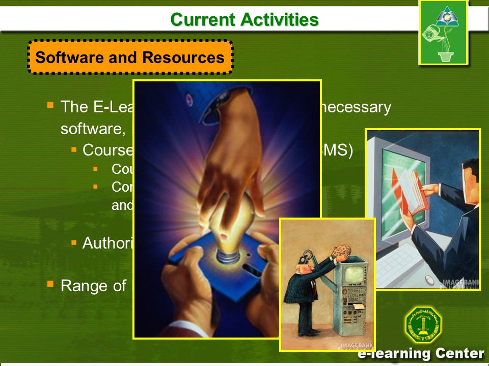 Current Activities  The E-Learning Center provides all necessary software, like  Course Management Systems (CMS)  Course content delivery  Communication and collaboration, and assessment  Authoring tools, Assessment tools,  Range of books, journals, videotapes Software and Resources