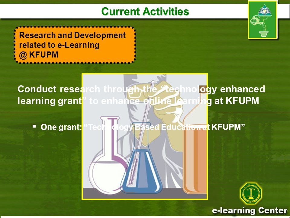 Current Activities Conduct research through the technology enhanced learning grant to enhance online learning at KFUPM  One grant: Technology Based Education at KFUPM Research and Development related to KFUPM