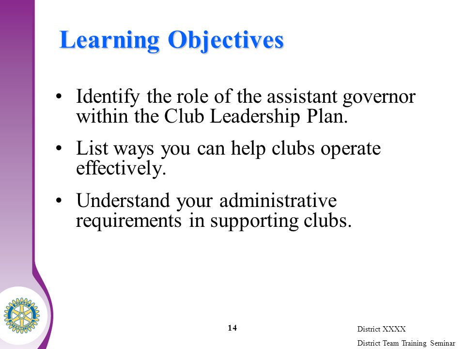 District XXXX District Team Training Seminar 14 Learning Objectives Identify the role of the assistant governor within the Club Leadership Plan.